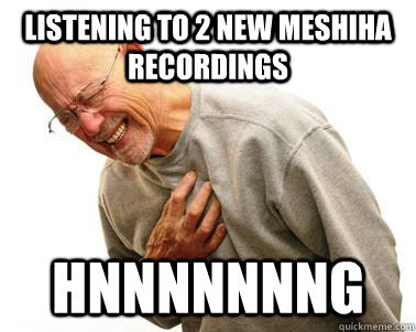 Listening to 2 new Meshiha recordings Hnnnnnnng