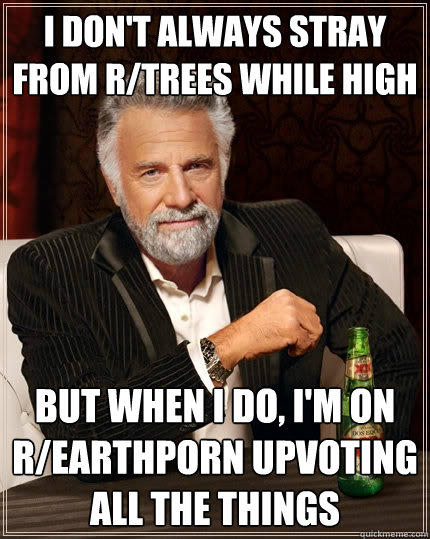 I don't always stray from r/trees while high But when i do, I'm on r/earthporn upvoting all the things - I don't always stray from r/trees while high But when i do, I'm on r/earthporn upvoting all the things  The Most Interesting Man In The World