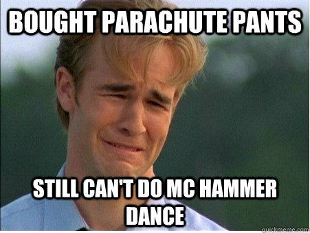 bought parachute pants still can't do mc hammer dance - bought parachute pants still can't do mc hammer dance  1990s Problems