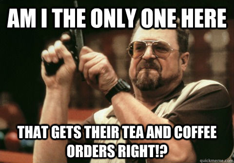 Am I the only one here that gets their tea and coffee orders right!? - Am I the only one here that gets their tea and coffee orders right!?  Am I the only one