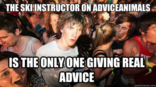 The ski instructor on adviceanimals is the only one giving real advice - The ski instructor on adviceanimals is the only one giving real advice  Sudden Clarity Clarence