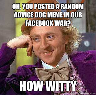Oh, you posted a random advice dog meme in our facebook war? How witty - Oh, you posted a random advice dog meme in our facebook war? How witty  Condescending Wonka