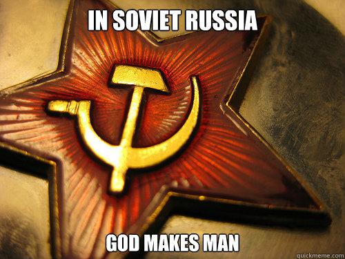 IN SOVIET RUSSIA GOD MAKES MAN