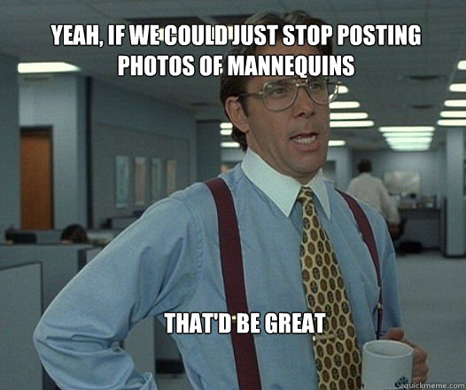 Yeah, if we could just stop posting photos of mannequins  that'd be great  - Yeah, if we could just stop posting photos of mannequins  that'd be great   Scumbag boss
