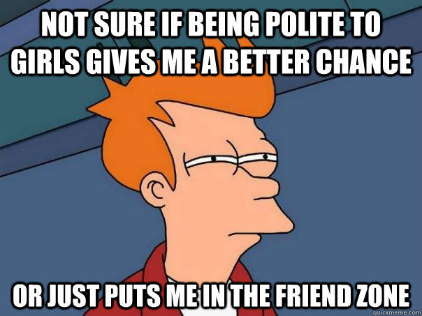 Not sure if being polite to girls gives me a better chance Or just puts me in the friend zone - Not sure if being polite to girls gives me a better chance Or just puts me in the friend zone  Futurama Fry