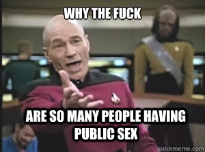 why the fuck  are so many people having public sex - why the fuck  are so many people having public sex  Annoyed Picard
