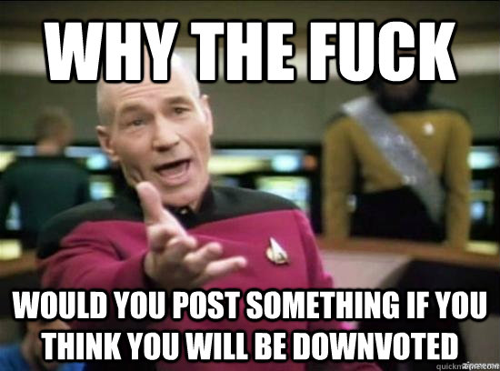 Why the fuck Would you post something if you think you will be downvoted - Why the fuck Would you post something if you think you will be downvoted  Annoyed Picard HD