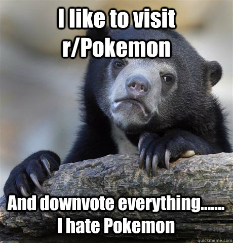 I like to visit r/Pokemon And downvote everything....... I hate Pokemon - I like to visit r/Pokemon And downvote everything....... I hate Pokemon  Confession Bear