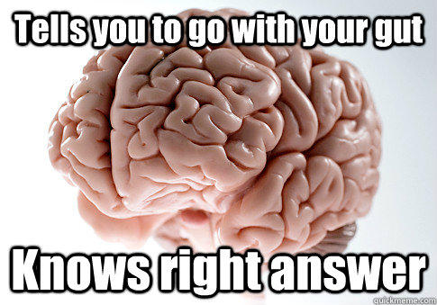 Tells you to go with your gut Knows right answer - Tells you to go with your gut Knows right answer  Scumbag Brain