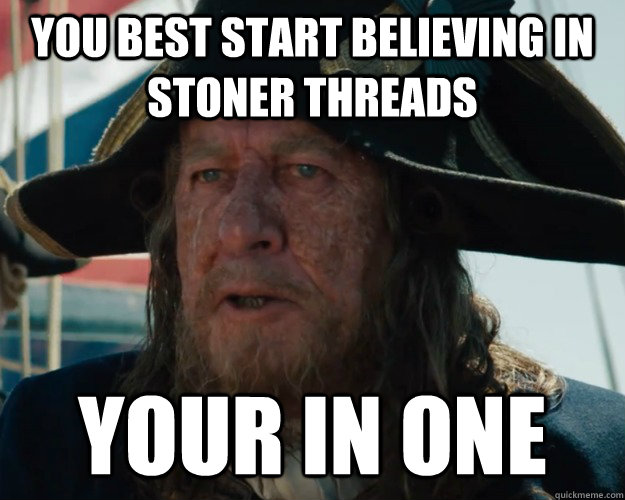 You best start believing in stoner threads Your in one