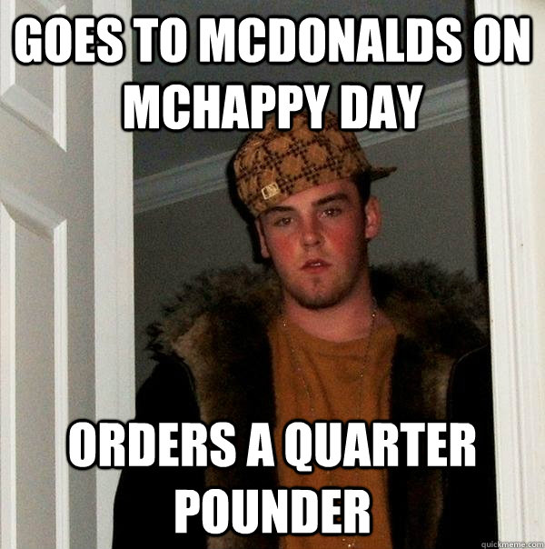 goes to mcdonalds on mchappy day orders a quarter pounder - goes to mcdonalds on mchappy day orders a quarter pounder  Scumbag Steve