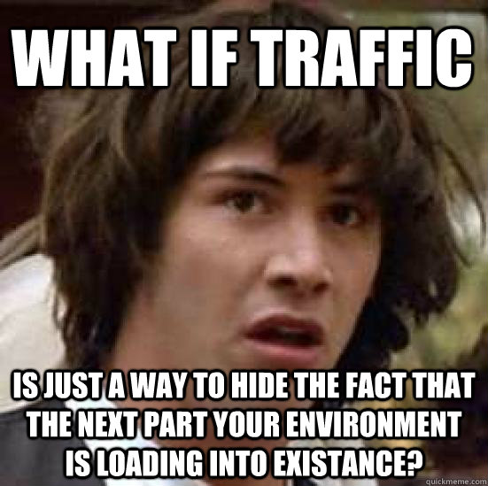 what if traffic is just a way to hide the fact that the next part your environment is loading into existance? - what if traffic is just a way to hide the fact that the next part your environment is loading into existance?  conspiracy keanu