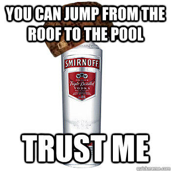 You can jump from the roof to the pool Trust me  Scumbag Alcohol