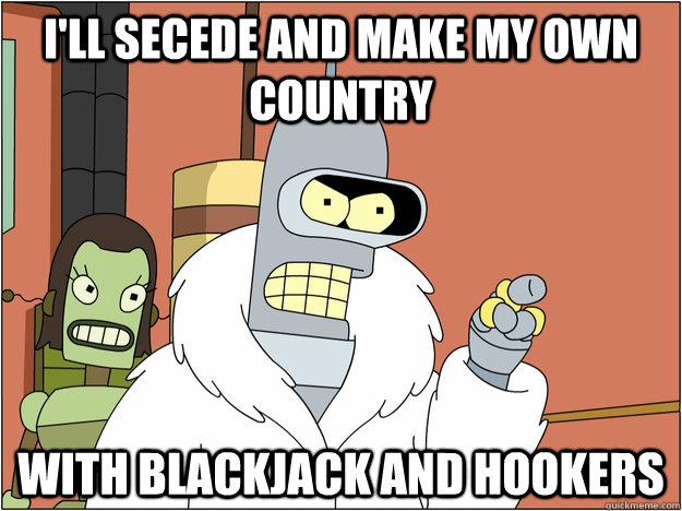 I'll secede and make my own country with blackjack and hookers - I'll secede and make my own country with blackjack and hookers  BENDER STATE MEET
