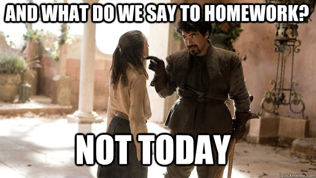 And what do we say to homework? Not Today - And what do we say to homework? Not Today  Arya not today