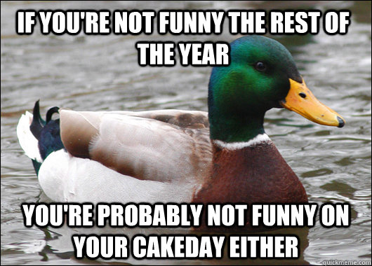 if you're not funny the rest of the year you're probably not funny on your cakeday either - if you're not funny the rest of the year you're probably not funny on your cakeday either  Actual Advice Mallard