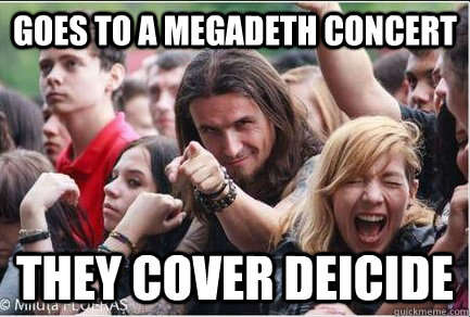 Goes to a megadeth concert they cover Deicide  Ridiculously Photogenic Metalhead
