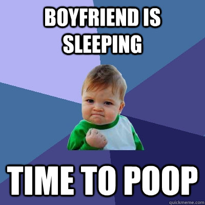 boyfriend is sleeping time to poop - boyfriend is sleeping time to poop  Success Kid
