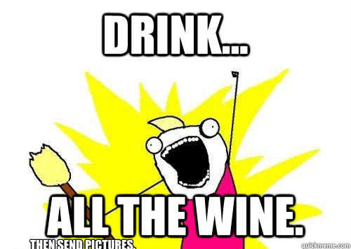 drink... All the Wine. then send pictures. - drink... All the Wine. then send pictures.  x all the y
