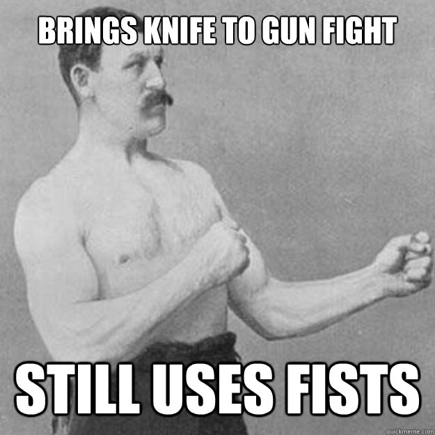 Brings knife to gun fight still uses fists - Brings knife to gun fight still uses fists  overly manly man
