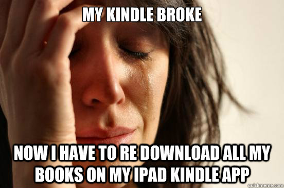 my kindle broke now i have to re download all my books on my ipad kindle app - my kindle broke now i have to re download all my books on my ipad kindle app  First World Problems