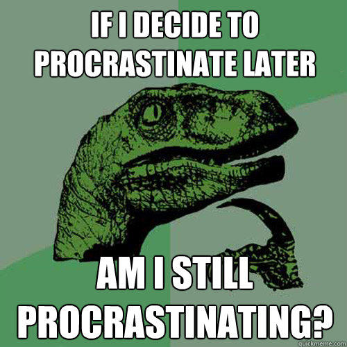 If I decide to procrastinate later am i still procrastinating? - If I decide to procrastinate later am i still procrastinating?  Philosoraptor