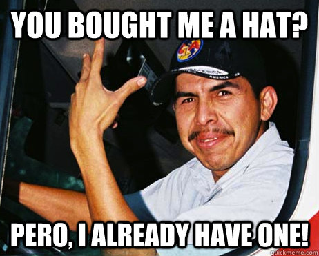 You bought me a hat? Pero, I already have one!  Mexican Dad