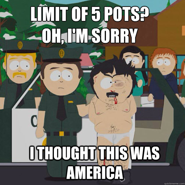 limit of 5 pots?  OH, I'm sorry I THOUGHT THIS WAS America - limit of 5 pots?  OH, I'm sorry I THOUGHT THIS WAS America  I thought this was America