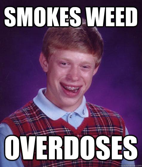 smokes weed overdoses - smokes weed overdoses  Bad Luck Brian