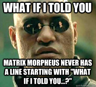 What if I told you Matrix Morpheus never has a line starting with