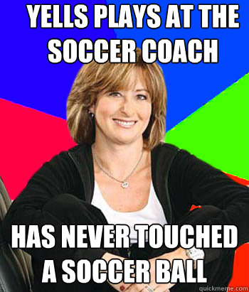 Yells plays at the soccer coach Has never touched a soccer ball - Yells plays at the soccer coach Has never touched a soccer ball  Sheltering Suburban Mom