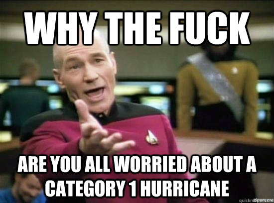 Why the fuck are you all worried about a Category 1 Hurricane - Why the fuck are you all worried about a Category 1 Hurricane  Annoyed Picard HD