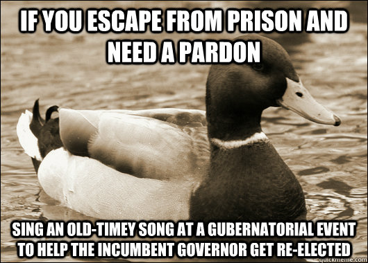 If you escape from prison and need a pardon Sing an old-timey song at a gubernatorial event to help the incumbent governor get re-elected