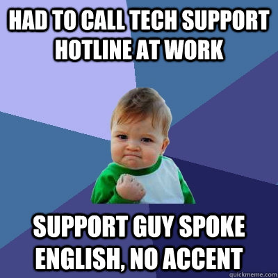Had to call tech support hotline at work support guy spoke english, no accent - Had to call tech support hotline at work support guy spoke english, no accent  Success Kid