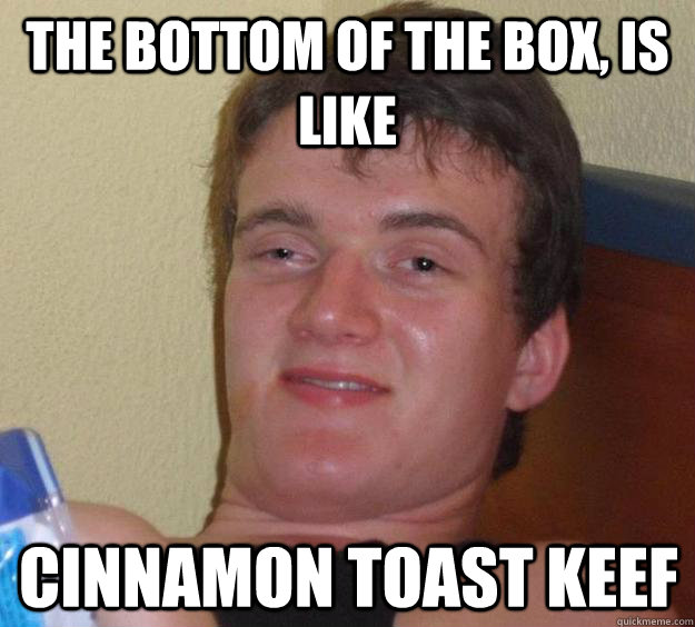 The bottom of the box, is like cinnamon toast keef - The bottom of the box, is like cinnamon toast keef  10 Guy