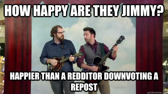 How happy are they Jimmy? Happier than a Redditor downvoting a repost