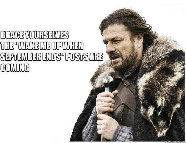 Brace Yourselves The Wake Me Up When September Ends Posts Are