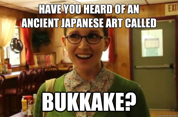 HAVE YOU HEARD OF AN  ANCIENT JAPANESE ART CALLED BUKKAKE? - HAVE YOU HEARD OF AN  ANCIENT JAPANESE ART CALLED BUKKAKE?  Sexually Oblivious Female