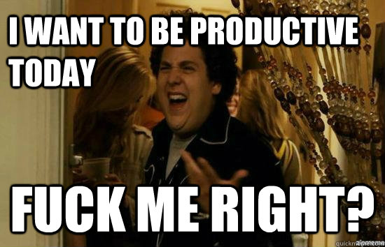 I Want to be productive today Fuck me right? - I Want to be productive today Fuck me right?  Jonah Hill - Fuck me right