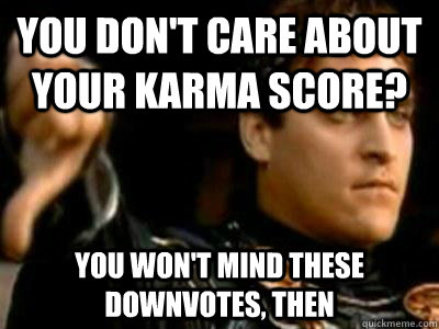 you don't care about your karma score? you won't mind these downvotes, then - you don't care about your karma score? you won't mind these downvotes, then  Downvoting Roman