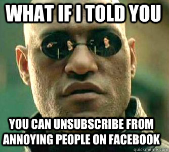 what if i told you you can unsubscribe from annoying people on facebook - what if i told you you can unsubscribe from annoying people on facebook  Matrix Morpheus