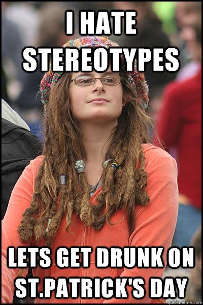 I hate stereotypes Lets get drunk on St.Patrick's day - I hate stereotypes Lets get drunk on St.Patrick's day  Bad Argument Hippie