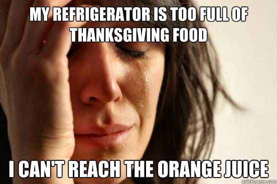 My refrigerator is too full of thanksgiving food I can't reach the orange juice - My refrigerator is too full of thanksgiving food I can't reach the orange juice  First World Problems