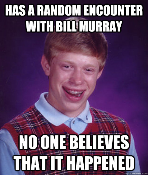 has a random encounter with bill murray no one believes that it happened - has a random encounter with bill murray no one believes that it happened  Bad Luck Brian