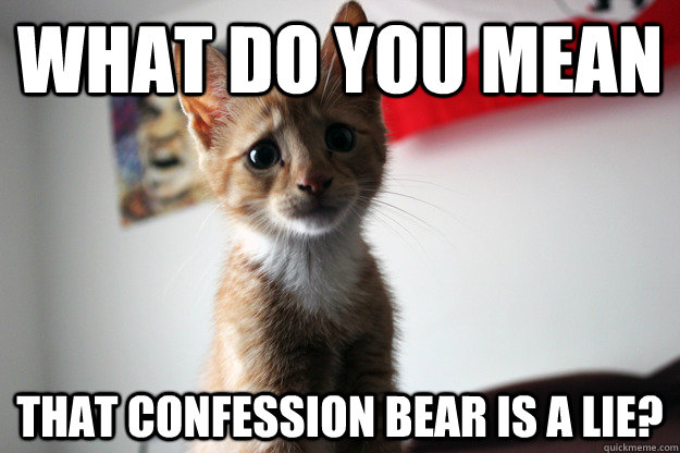what do you mean that confession bear is a lie? - what do you mean that confession bear is a lie?  Forlorn Feline