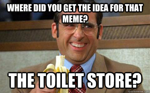 Where did you get the idea for that meme? The toilet store? - Where did you get the idea for that meme? The toilet store?  Toilet Store