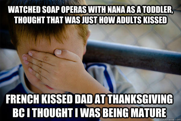 Watched soap operas with nana as a toddler, thought that was just how adults kissed French kissed dad at thanksgiving bc i thought i was being mature - Watched soap operas with nana as a toddler, thought that was just how adults kissed French kissed dad at thanksgiving bc i thought i was being mature  Confession kid