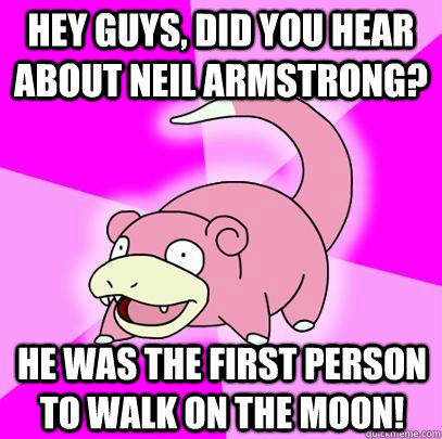 hey guys, did you hear about Neil Armstrong? He was the first person to walk on the moon! - hey guys, did you hear about Neil Armstrong? He was the first person to walk on the moon!  Slowpoke