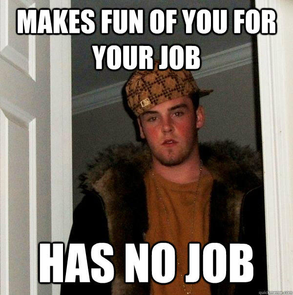 Makes fun of you for your job Has no job
