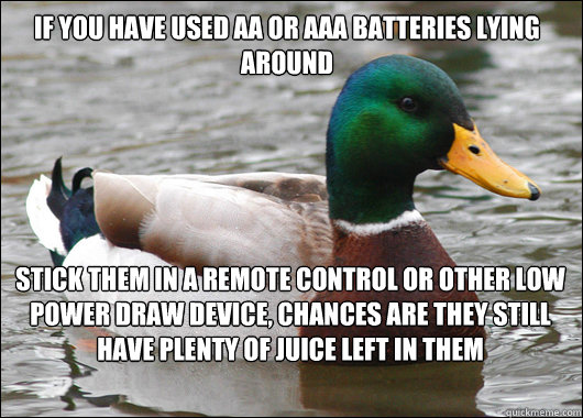 If you have used AA or AAA batteries lying around Stick them in a remote control or other low power draw device, chances are they still have plenty of juice left in them - If you have used AA or AAA batteries lying around Stick them in a remote control or other low power draw device, chances are they still have plenty of juice left in them  Actual Advice Mallard
